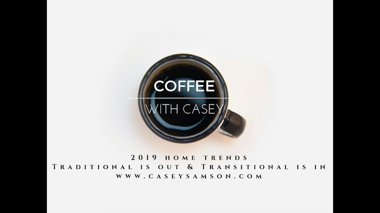 Coffee with Casey: 2019 Home Trends: Traditional is out, Transitional is in | The Casey Samson Team